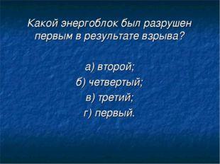 Какой энергоблок был разрушен первым в результате взрыва? а) второй; б) четве