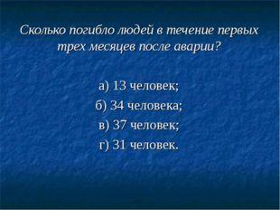 Сколько погибло людей в течение первых трех месяцев после аварии? а) 13 челов