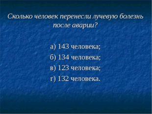 Сколько человек перенесли лучевую болезнь после аварии? а) 143 человека; б) 1