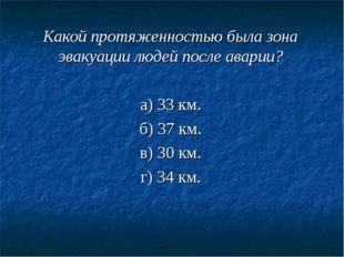 Какой протяженностью была зона эвакуации людей после аварии? а) 33 км. б) 37