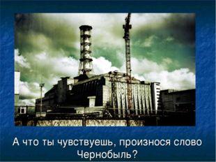 А что ты чувствуешь, произнося слово Чернобыль?