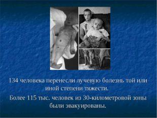 134 человека перенесли лучевую болезнь той или иной степени тяжести. Более 11