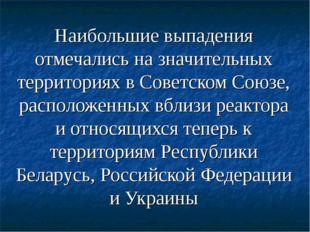 Наибольшие выпадения отмечались на значительных территориях в Советском Союзе