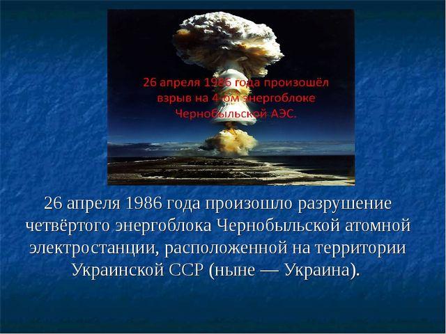 26 апреля 1986 года произошло разрушение четвёртого энергоблока Чернобыльской...
