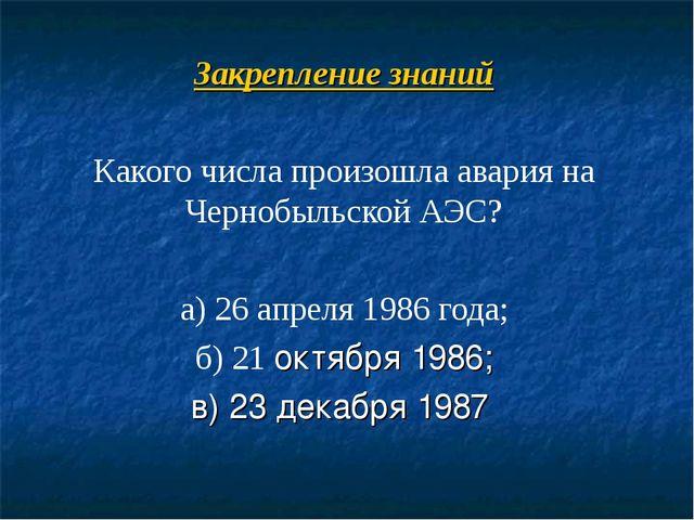 Закрепление знаний Какого числа произошла авария на Чернобыльской АЭС? а) 26...