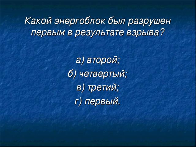 Какой энергоблок был разрушен первым в результате взрыва? а) второй; б) четве...