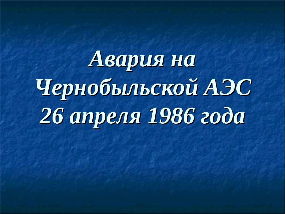 Авария на Чернобыльской АЭС 26 апреля 1986 года