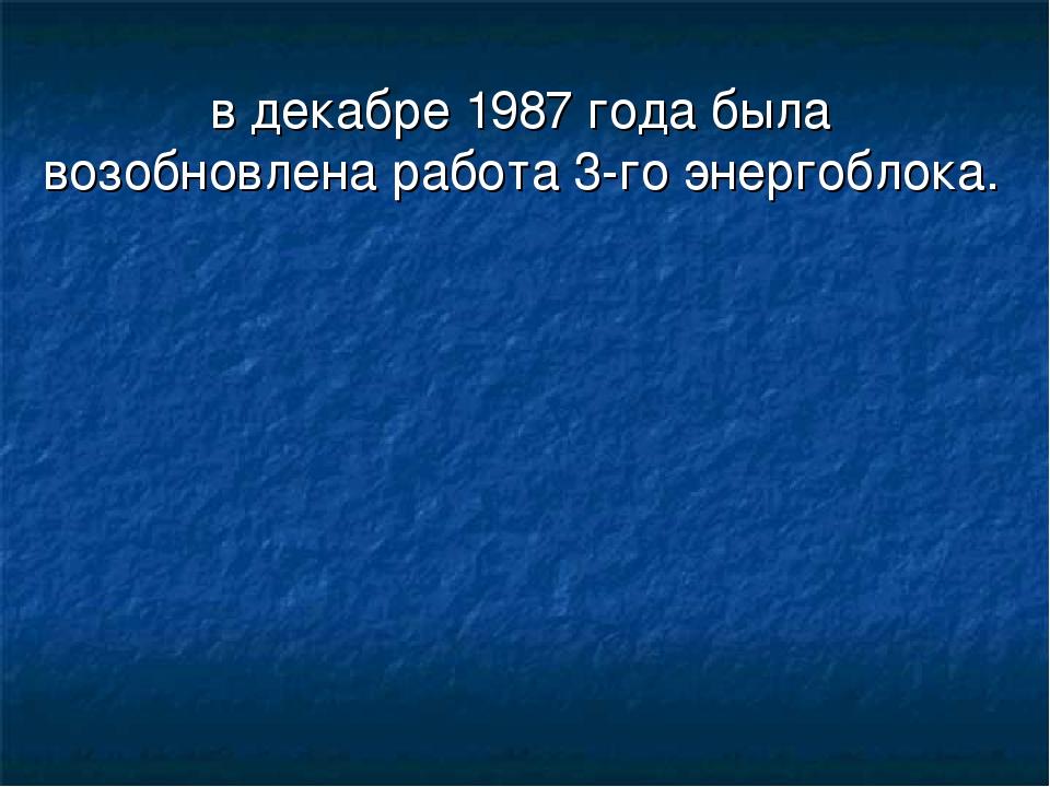 в декабре 1987 года была возобновлена работа 3-го энергоблока.