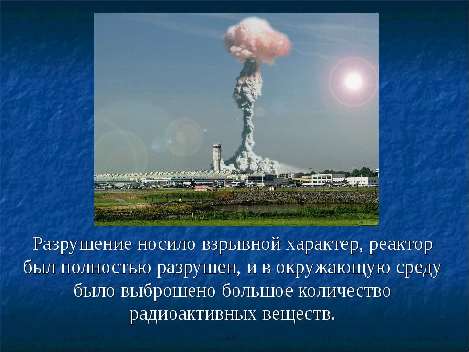Разрушение носило взрывной характер, реактор был полностью разрушен, и в окру...