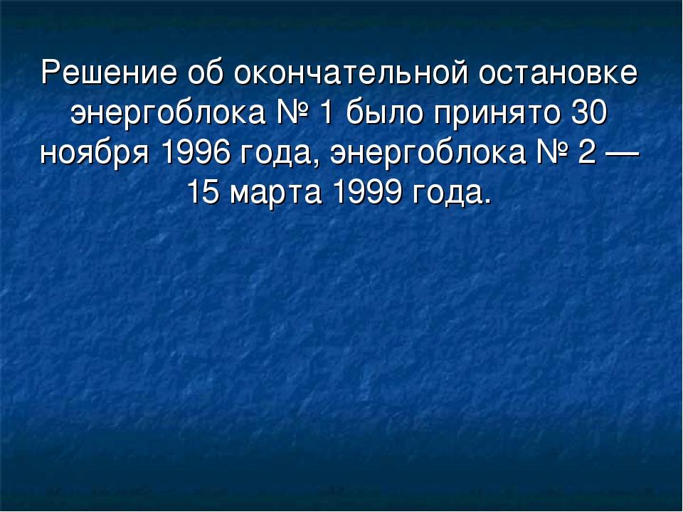 Решение об окончательной остановке энергоблока № 1 было принято 30 ноября 199...