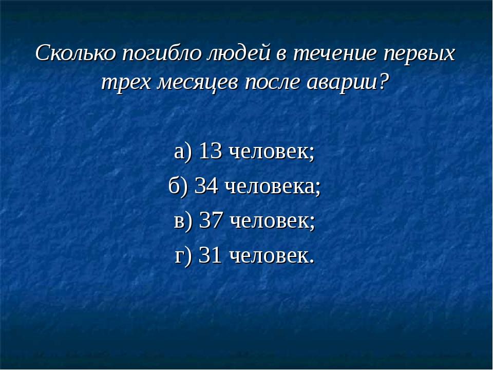Сколько погибло людей в течение первых трех месяцев после аварии? а) 13 челов...