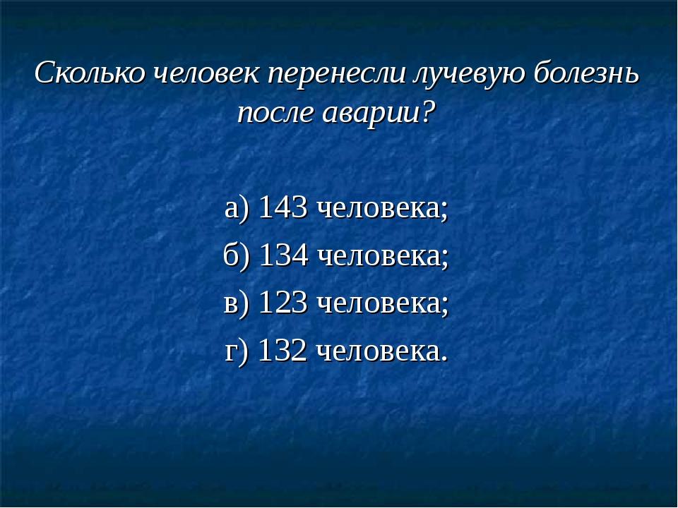 Сколько человек перенесли лучевую болезнь после аварии? а) 143 человека; б) 1...