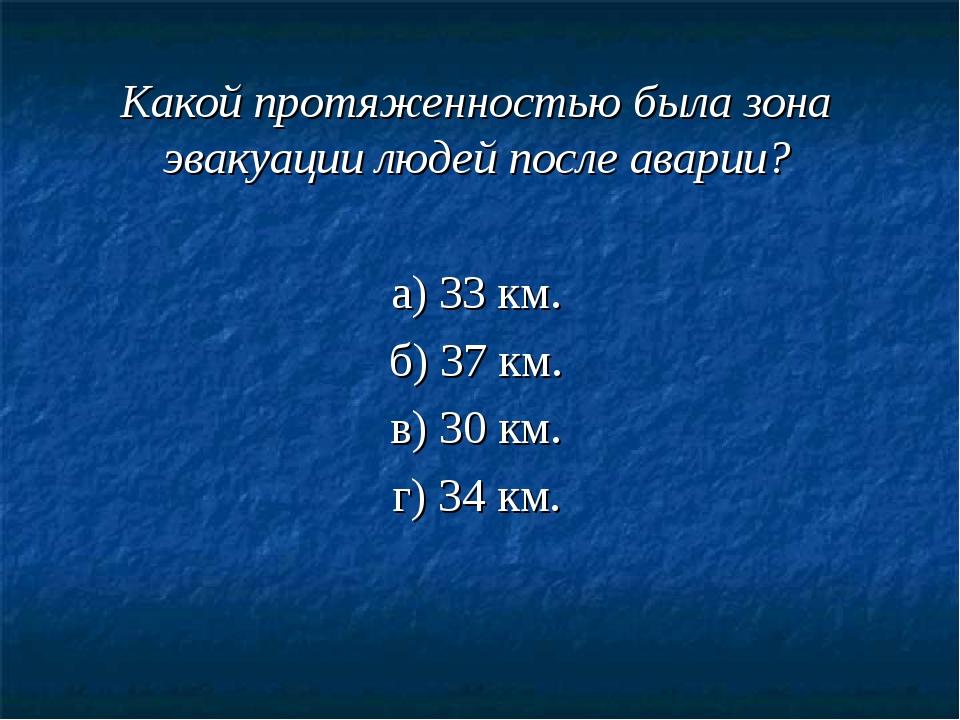 Какой протяженностью была зона эвакуации людей после аварии? а) 33 км. б) 37...