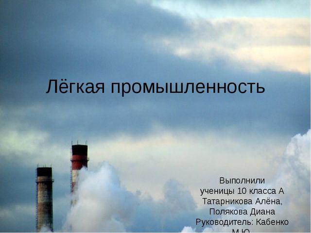 Лёгкая промышленность Выполнили ученицы 10 класса А Татарникова Алёна, Поляко...