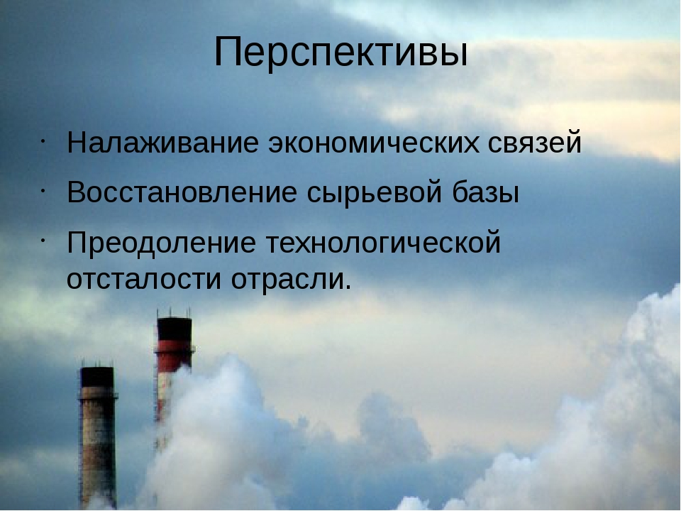 Перспективы Налаживание экономических связей Восстановление сырьевой базы Пре...