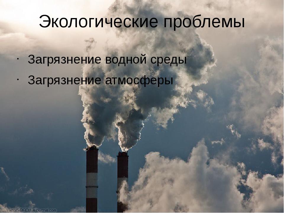 Экологические проблемы Загрязнение водной среды Загрязнение атмосферы