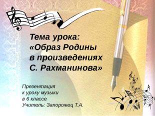Тема урока: «Образ Родины в произведениях С. Рахманинова» Презентация к урок