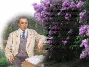 «Я - русский композитор, и моя Родина наложила отпечаток на мой характер и мо