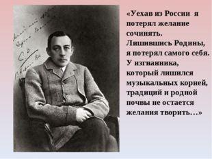«Уехав из России я потерял желание сочинять. Лишившись Родины, я потерял само