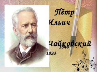 петр Пётр Ильич Чайковский 1840 - 1893