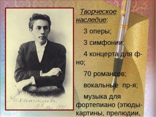 ра Творческое наследие: 3 оперы; 3 симфонии; 4 концерта для ф-но; 70 романсов