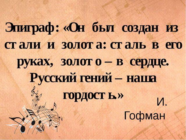 Эпиграф: «Он был создан из стали и золота: сталь в его руках, золото – в сер...