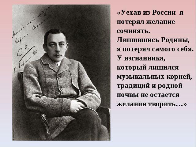«Уехав из России я потерял желание сочинять. Лишившись Родины, я потерял само...
