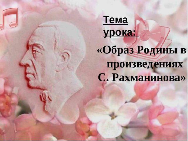 «Образ Родины в произведениях С. Рахманинова» Тема урока: