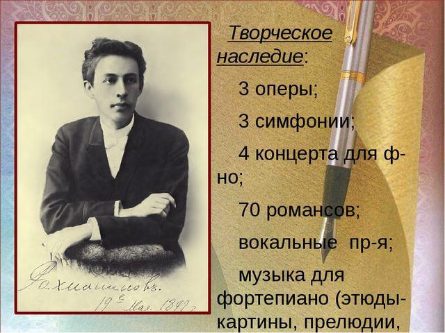 ра Творческое наследие: 3 оперы; 3 симфонии; 4 концерта для ф-но; 70 романсов...