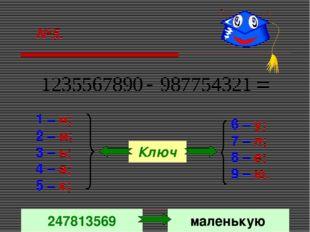 №5. 1 – н; 2 – м; 3 – ь; 4 – а; 5 – к; 6 – у; 7 – л; 8 – е; 9 – ю. Ключ 24781