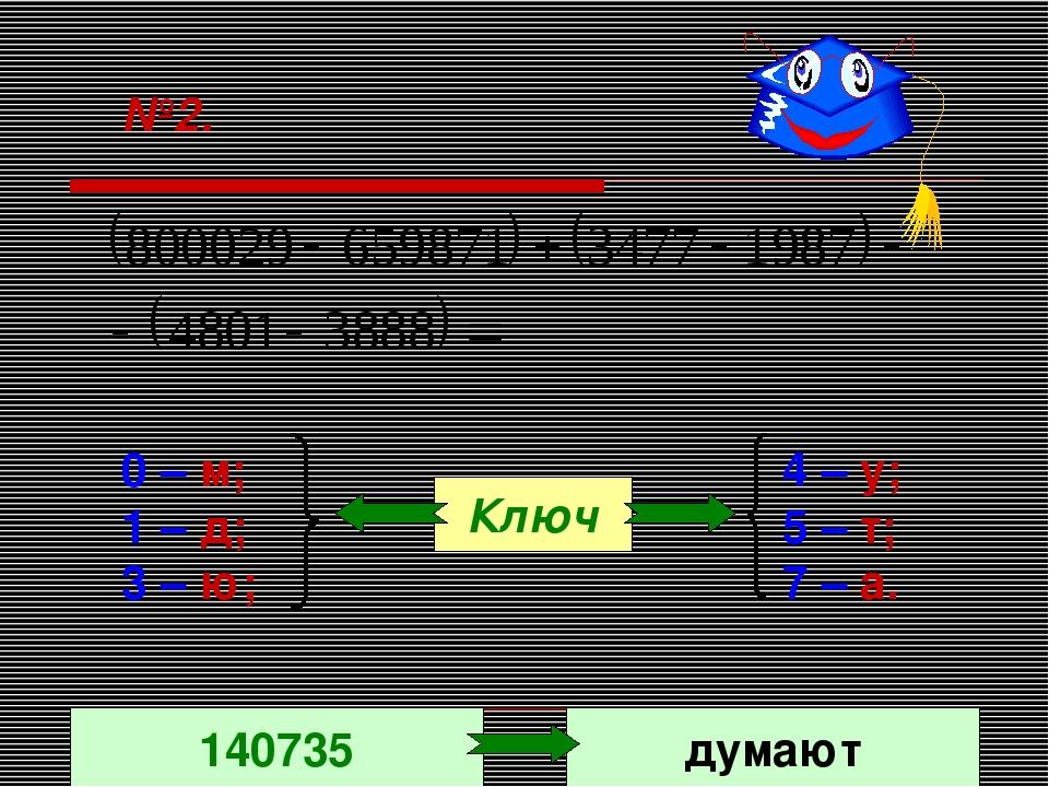 №2. 0 – м; 1 – д; 3 – ю; 4 – у; 5 – т; 7 – а. Ключ 140735 думают