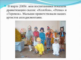 В марте 2009г. мои воспитанники показали драматизацию сказок: «Колобок», «Ре