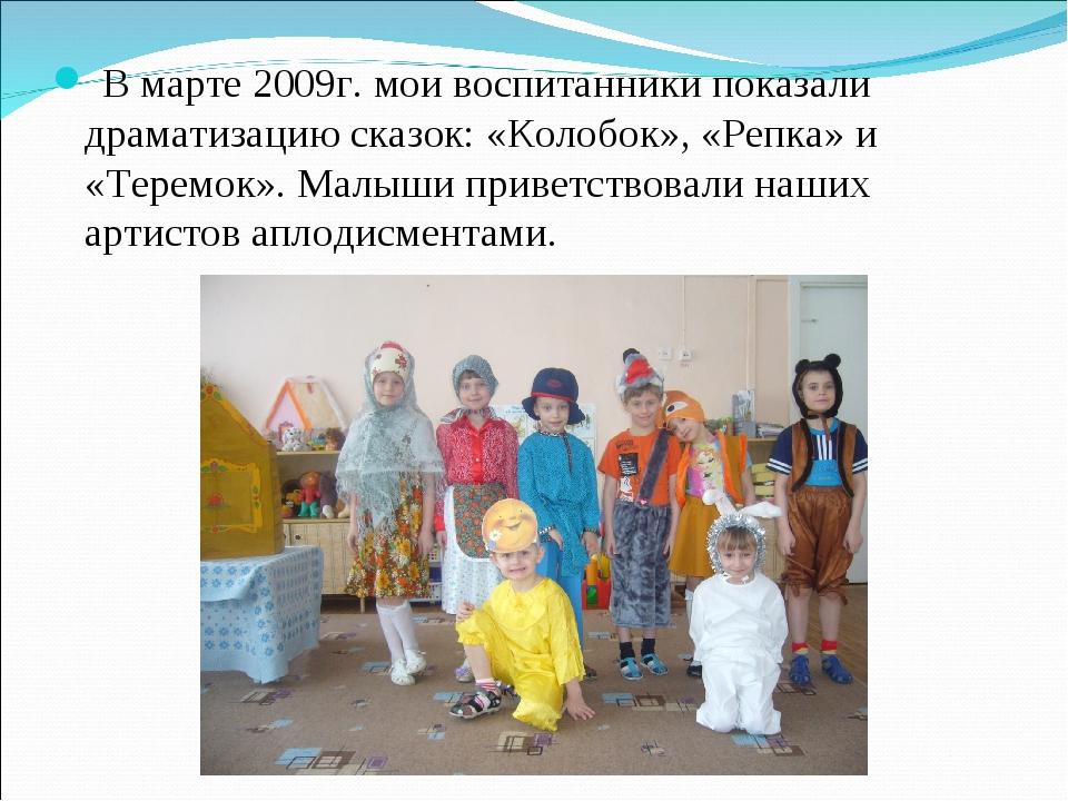 В марте 2009г. мои воспитанники показали драматизацию сказок: «Колобок», «Ре...