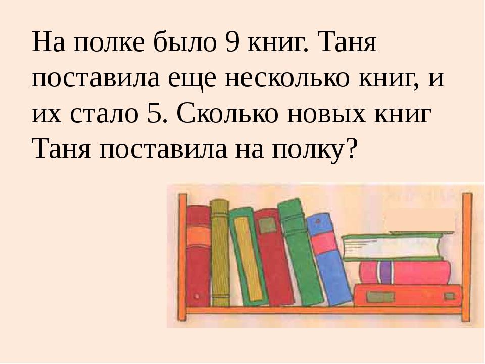 На полке было 9 книг. Таня поставила еще несколько книг, и их стало 5. Скольк...