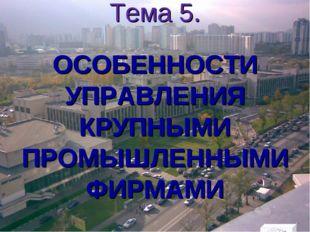 Тема 5. ОСОБЕННОСТИ УПРАВЛЕНИЯ КРУПНЫМИ ПРОМЫШЛЕННЫМИ ФИРМАМИ