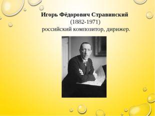 Игорь Фёдорович Стравинский (1882-1971) российский композитор, дирижер.