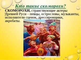 Кто такие скоморохи? СКОМОРОХИ, странствующие актеры Древней Руси – певцы, ос