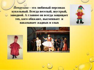 Петрушка – это любимый персонаж кукольный. Всегда веселый, шустрый, заводной.