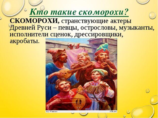 Кто такие скоморохи? СКОМОРОХИ, странствующие актеры Древней Руси – певцы, ос...