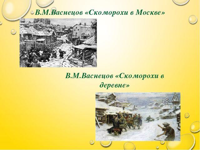 В.М.Васнецов «Скоморохи в Москве» В.М.Васнецов «Скоморохи в деревне»