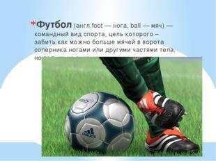 Футбол (англ.foot — нога, ball — мяч) — командный вид спорта, цель которого