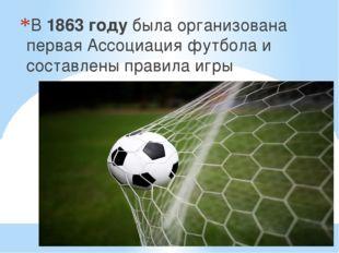 В 1863 году была организована первая Ассоциация футбола и составлены правила