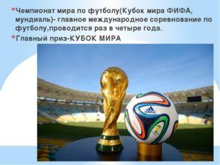 Чемпионат мира по футболу(Кубок мира ФИФА, мундиаль)- главное международное