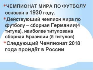 ЧЕМПИОНАТ МИРА ПО ФУТБОЛУ основан в 1930 году. Действующий чемпион мира по ф