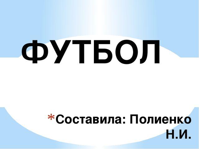 Составила: Полиенко Н.И. ФУТБОЛ