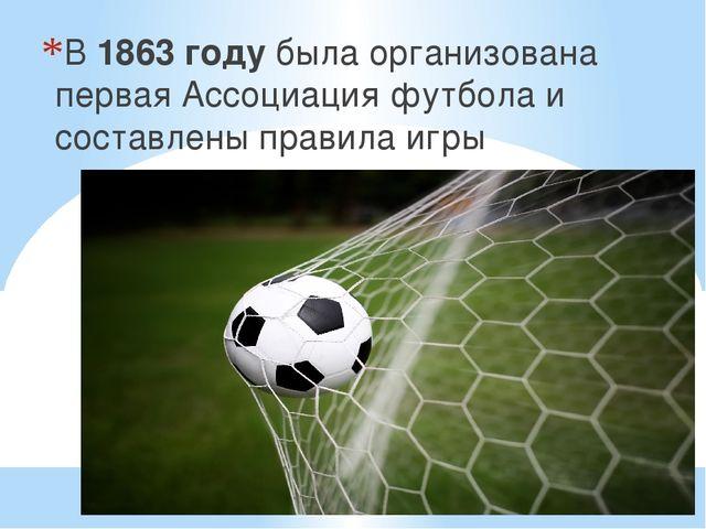 В 1863 году была организована первая Ассоциация футбола и составлены правила...