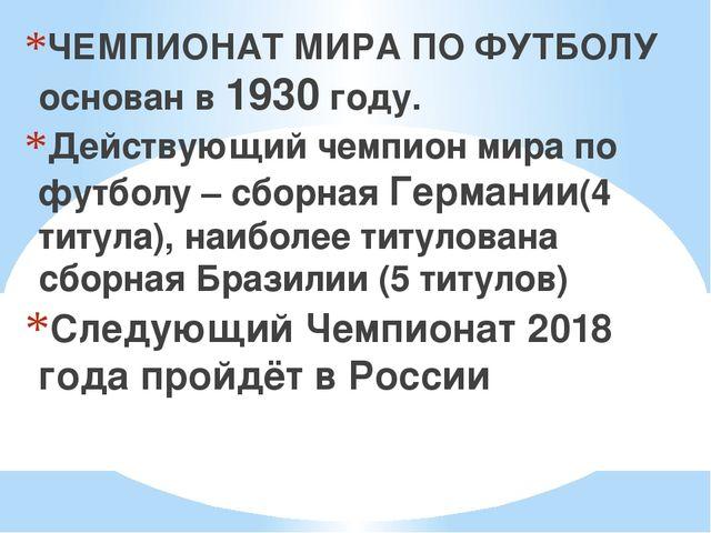ЧЕМПИОНАТ МИРА ПО ФУТБОЛУ основан в 1930 году. Действующий чемпион мира по ф...