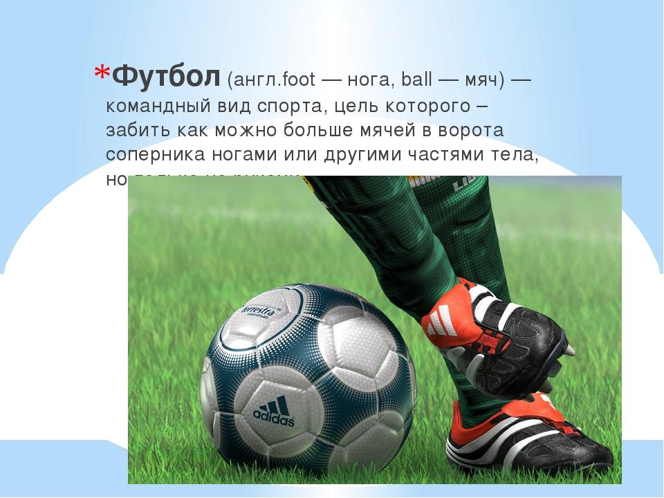 Футбол (англ.foot — нога, ball — мяч) — командный вид спорта, цель которого...