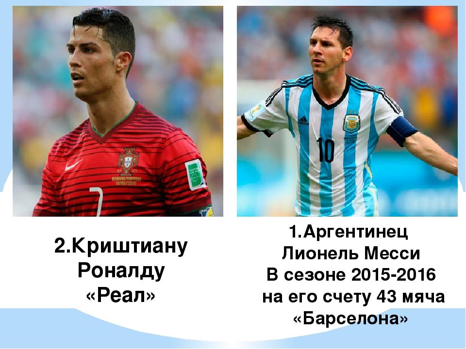 2.Криштиану Роналду «Реал» 1.Аргентинец Лионель Месси В сезоне 2015-2016 на...