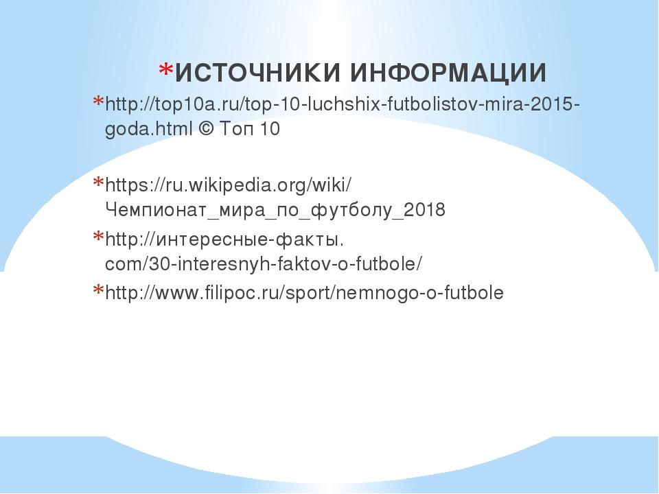 ИСТОЧНИКИ ИНФОРМАЦИИ http://top10a.ru/top-10-luchshix-futbolistov-mira-2015-...